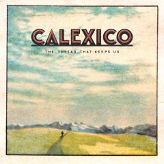 Calexico - The Thread That Keep Us