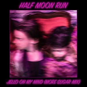 Half Moon Run - Jello On My Mind (more Sugar Mix)