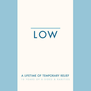 Low - A Lifetime Of Temporary Relief: 10 Years Of B-sides & Rariti…