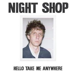 Night Shop - Hello Take Me Anywhere