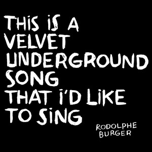 Rodolphe Burger - This Is A Velvet Underground Song That I'd Like To Sing