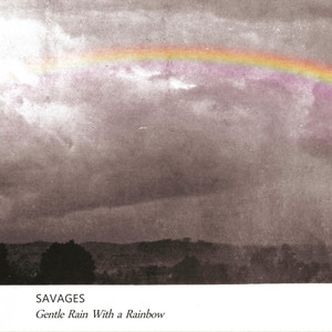Savages - Gentle Rain With A Rainbow