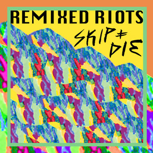 Skip & Die - Remixed Riots