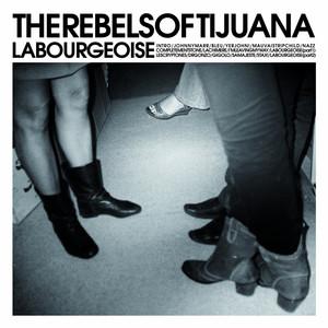The Rebels of Tijuana - La Bourgeoise