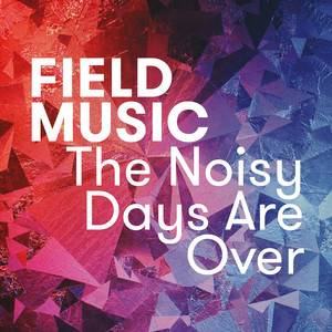 Field Music - The Noisy Days Are Over